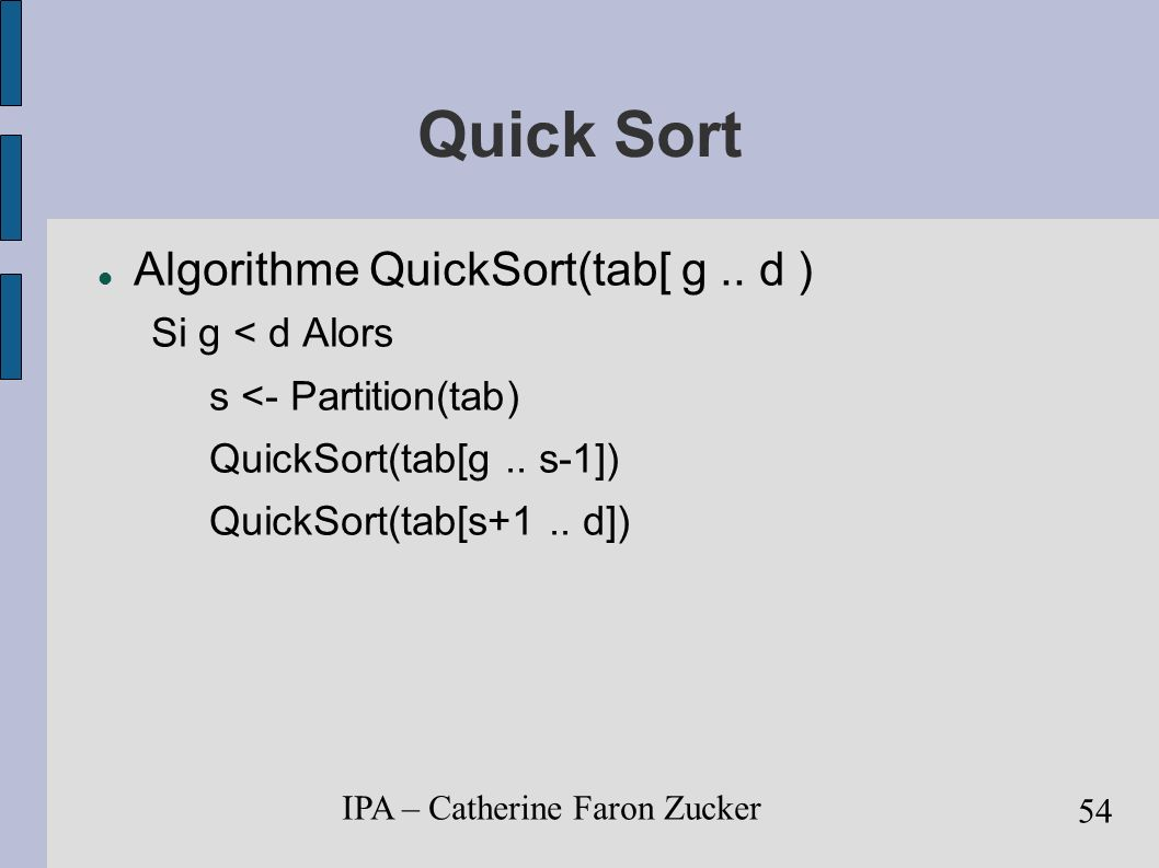 Quick Sort Algorithme QuickSort(tab[ g .. d ) Si g < d Alors